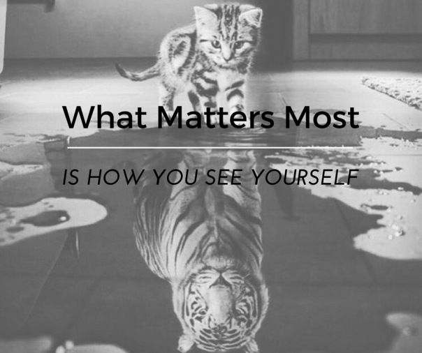 What Matters MostIs How You See Yourself.png